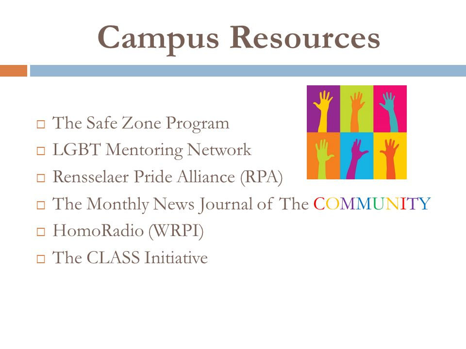 Campus Resources The Safe Zone Program LGBT Mentoring Network Rensselaer Pride Alliance (RPA) The Monthly News Journal of The COMMUNITY HomoRadio (WRPI) The CLASS Initiative