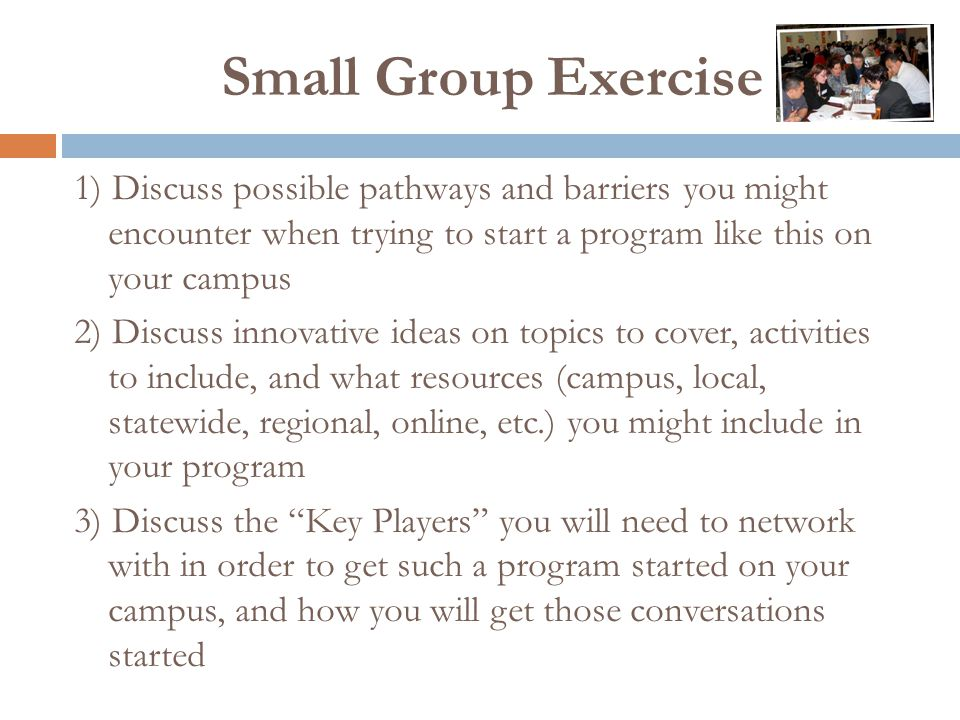 Small Group Exercise 1) Discuss possible pathways and barriers you might encounter when trying to start a program like this on your campus 2) Discuss innovative ideas on topics to cover, activities to include, and what resources (campus, local, statewide, regional, online, etc.) you might include in your program 3) Discuss the Key Players you will need to network with in order to get such a program started on your campus, and how you will get those conversations started