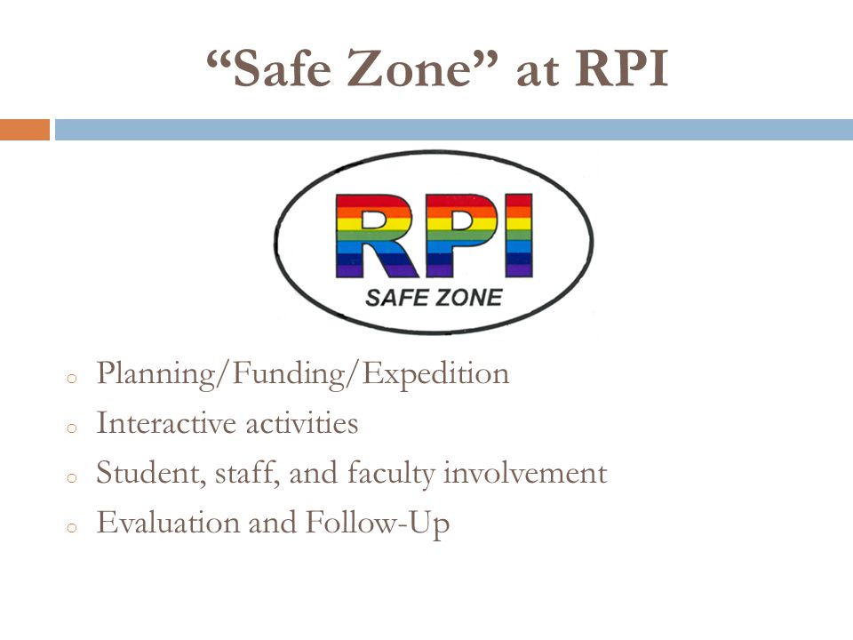 Safe Zone at RPI o Planning/Funding/Expedition o Interactive activities o Student, staff, and faculty involvement o Evaluation and Follow-Up
