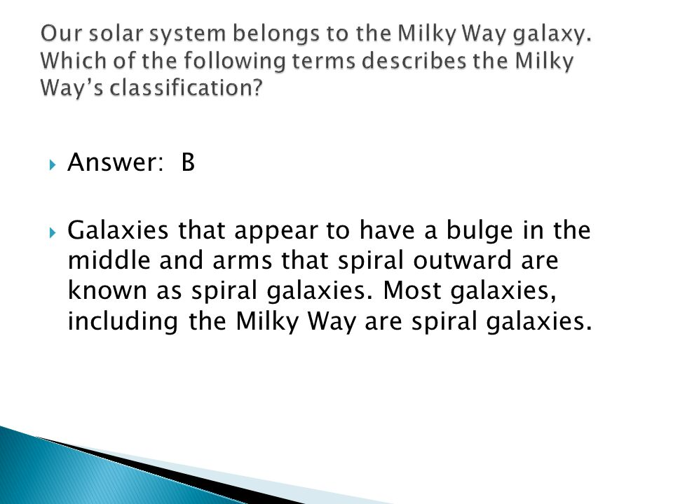 Answer: B Galaxies that appear to have a bulge in the middle and arms that spiral outward are known as spiral galaxies.
