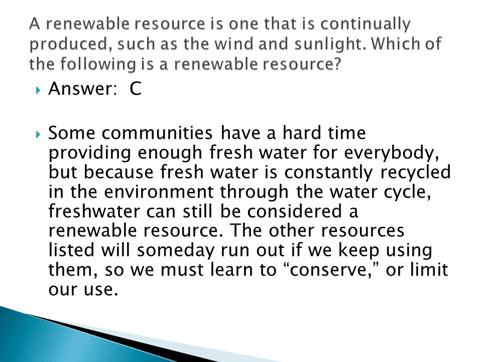 Answer: C Some communities have a hard time providing enough fresh water for everybody, but because fresh water is constantly recycled in the environment through the water cycle, freshwater can still be considered a renewable resource.
