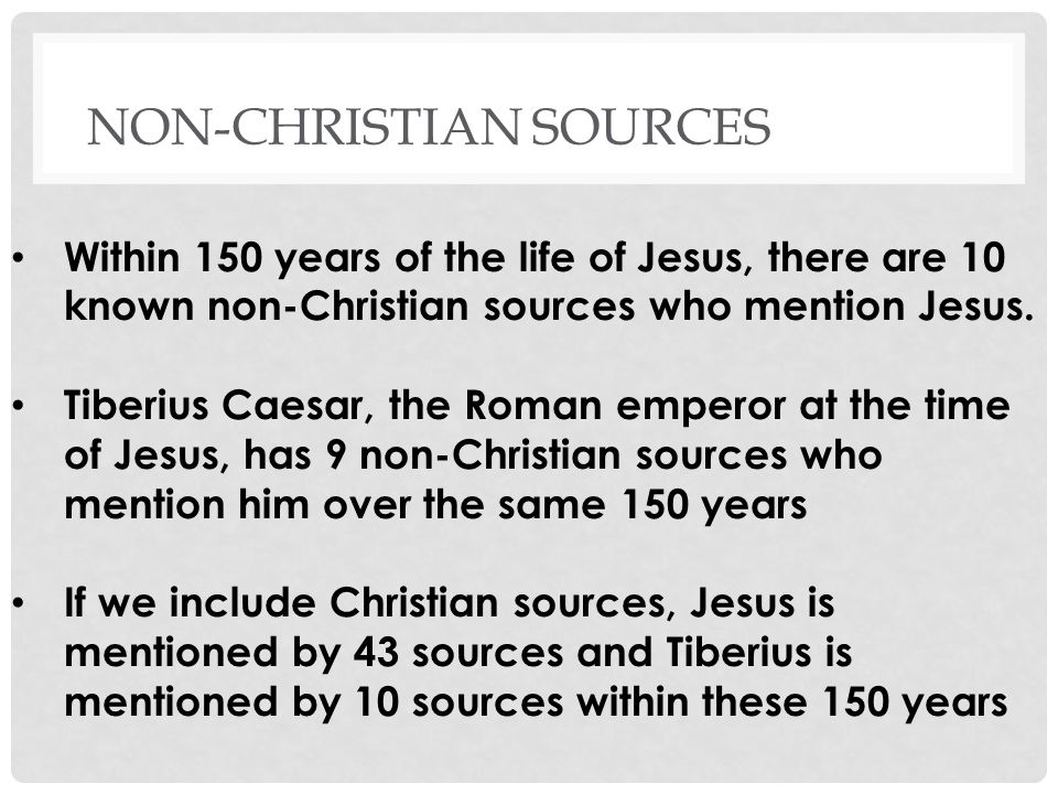 NON-CHRISTIAN SOURCES Within 150 years of the life of Jesus, there are 10 known non-Christian sources who mention Jesus.