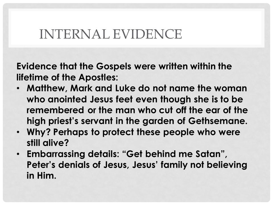 INTERNAL EVIDENCE Evidence that the Gospels were written within the lifetime of the Apostles: Matthew, Mark and Luke do not name the woman who anointed Jesus feet even though she is to be remembered or the man who cut off the ear of the high priests servant in the garden of Gethsemane.