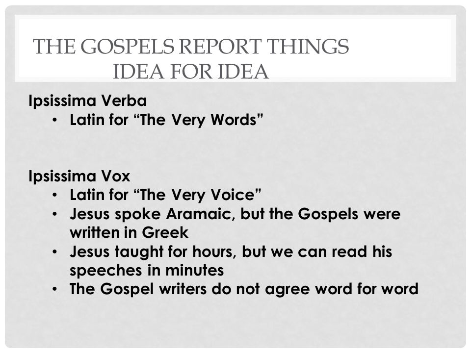 THE GOSPELS REPORT THINGS IDEA FOR IDEA Ipsissima Verba Latin for The Very Words Ipsissima Vox Latin for The Very Voice Jesus spoke Aramaic, but the Gospels were written in Greek Jesus taught for hours, but we can read his speeches in minutes The Gospel writers do not agree word for word