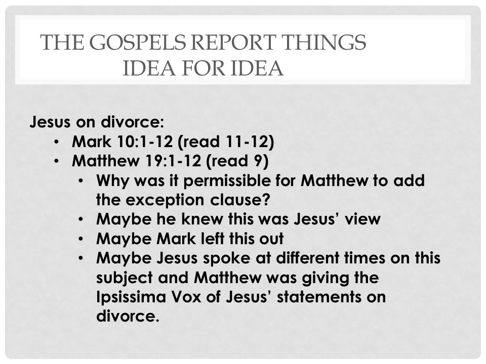 THE GOSPELS REPORT THINGS IDEA FOR IDEA Jesus on divorce: Mark 10:1-12 (read 11-12) Matthew 19:1-12 (read 9) Why was it permissible for Matthew to add the exception clause.