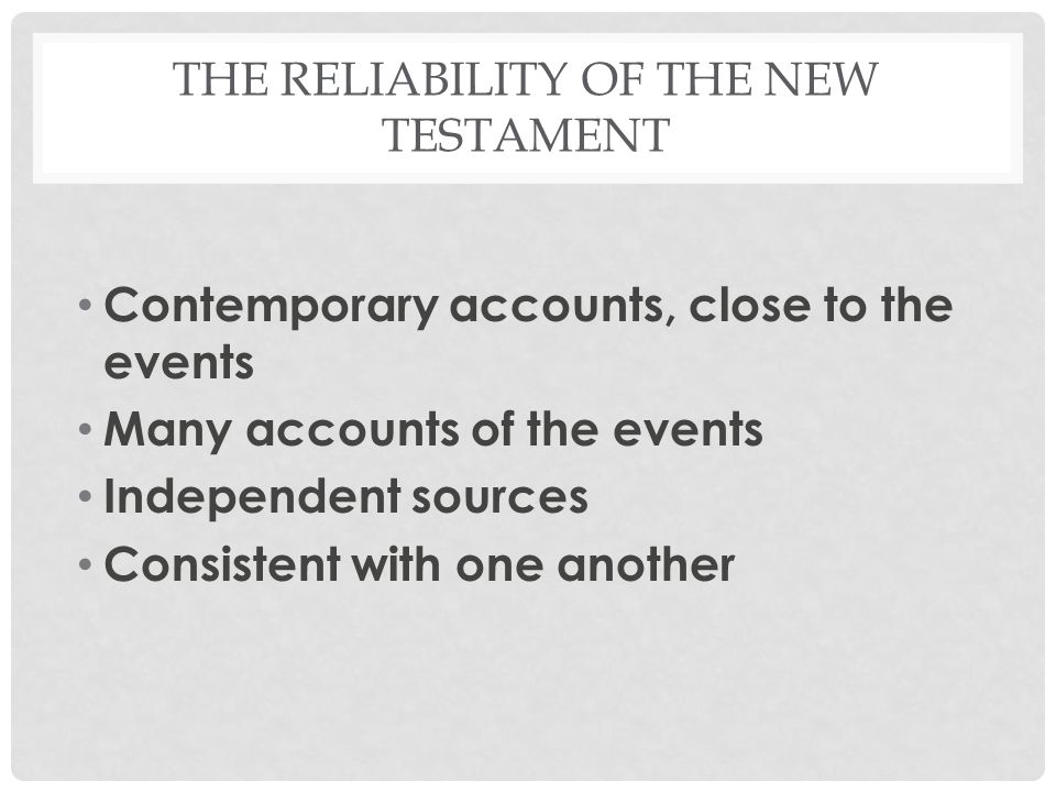 THE RELIABILITY OF THE NEW TESTAMENT Contemporary accounts, close to the events Many accounts of the events Independent sources Consistent with one another