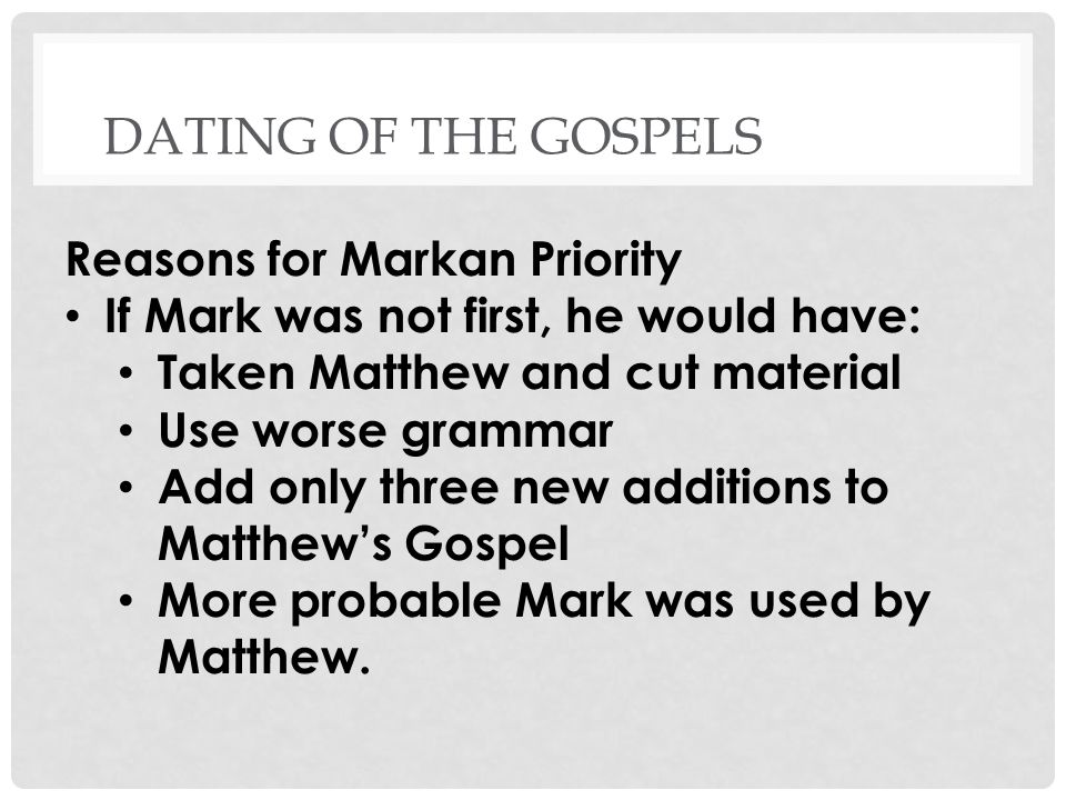 DATING OF THE GOSPELS Reasons for Markan Priority If Mark was not first, he would have: Taken Matthew and cut material Use worse grammar Add only three new additions to Matthews Gospel More probable Mark was used by Matthew.