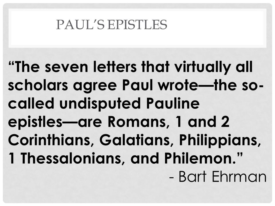 PAULS EPISTLES The seven letters that virtually all scholars agree Paul wrotethe so- called undisputed Pauline epistlesare Romans, 1 and 2 Corinthians, Galatians, Philippians, 1 Thessalonians, and Philemon.