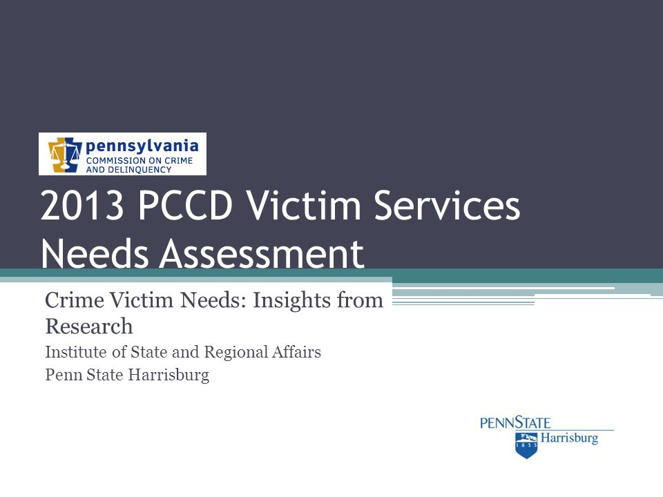 2013 PCCD Victim Services Needs Assessment Crime Victim Needs: Insights from Research Institute of State and Regional Affairs Penn State Harrisburg