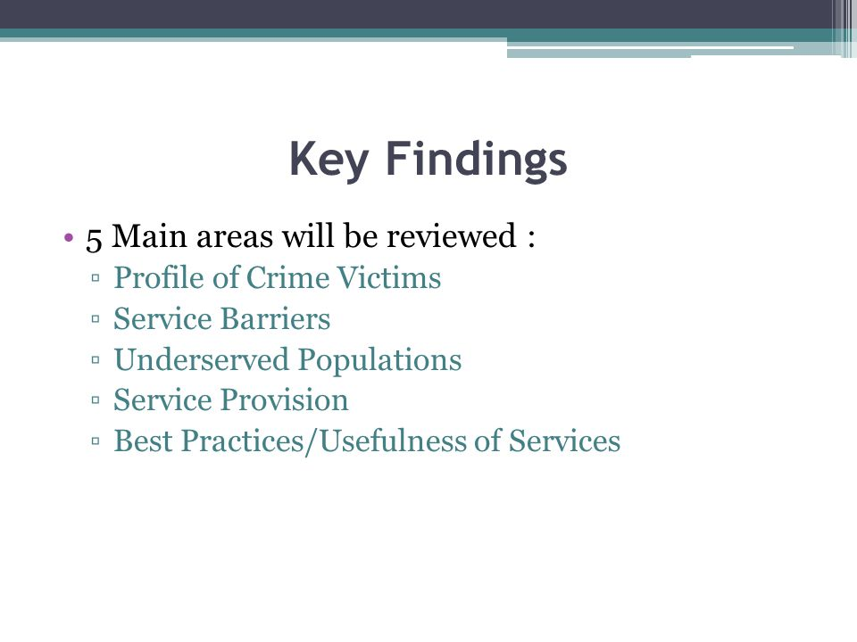 Key Findings 5 Main areas will be reviewed : Profile of Crime Victims Service Barriers Underserved Populations Service Provision Best Practices/Usefulness of Services
