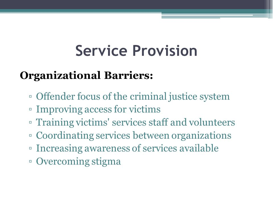 Service Provision Organizational Barriers: Offender focus of the criminal justice system Improving access for victims Training victims services staff and volunteers Coordinating services between organizations Increasing awareness of services available Overcoming stigma