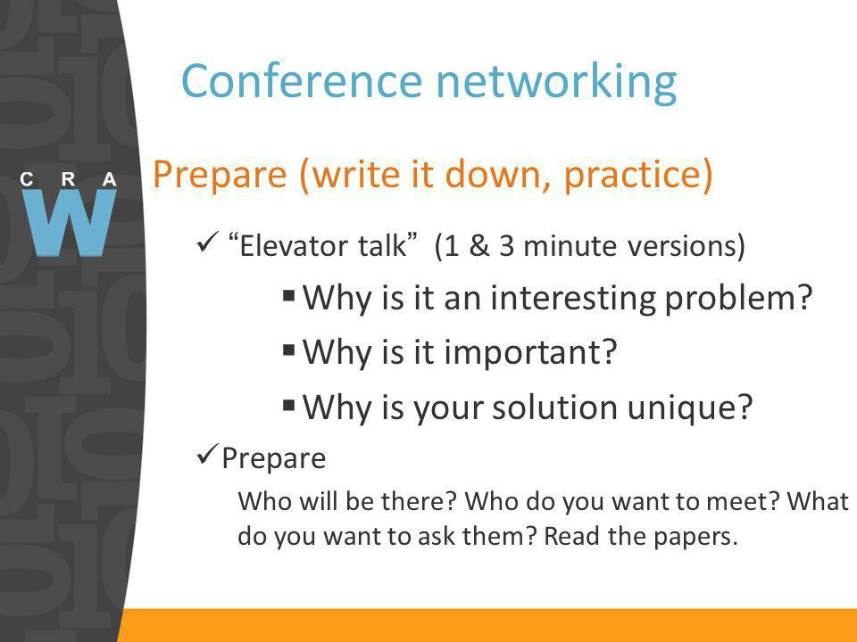Conference networking Prepare (write it down, practice) Elevator talk (1 & 3 minute versions) Why is it an interesting problem.