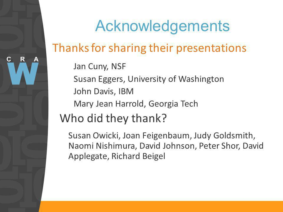 Acknowledgements Thanks for sharing their presentations Jan Cuny, NSF Susan Eggers, University of Washington John Davis, IBM Mary Jean Harrold, Georgia Tech Who did they thank.