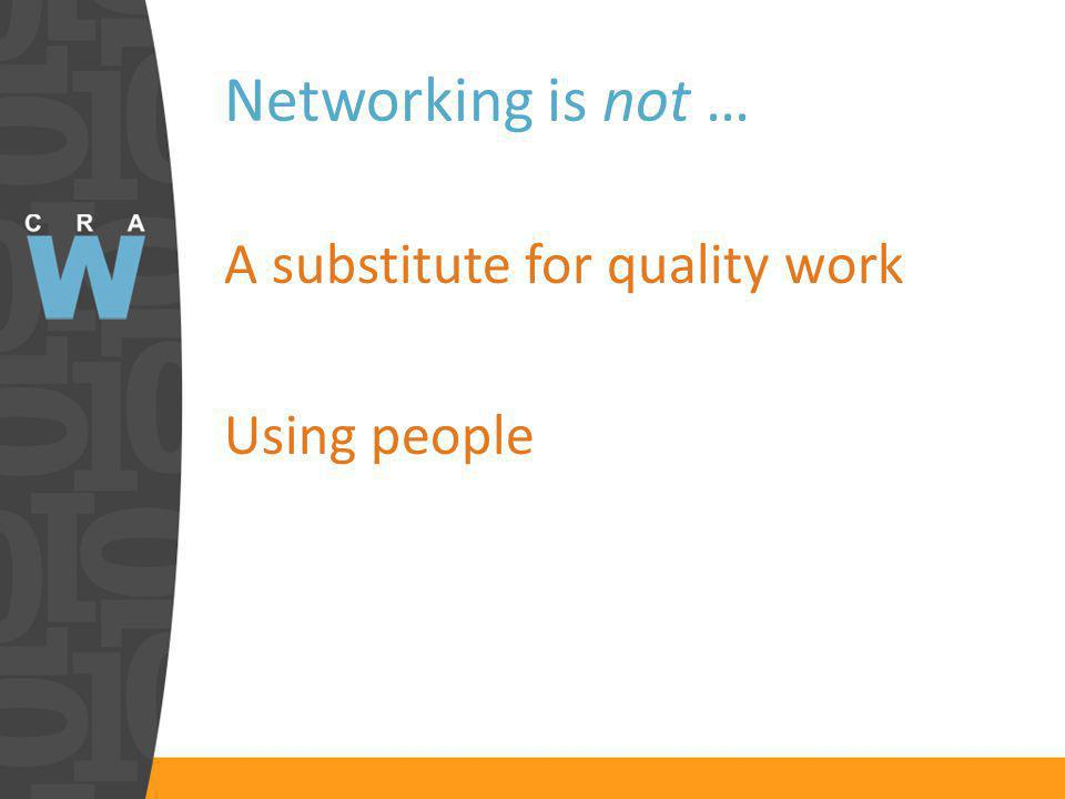 Networking is not … A substitute for quality work Using people