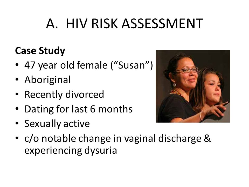 A. HIV RISK ASSESSMENT Case Study 47 year old female (Susan) Aboriginal Recently divorced Dating for last 6 months Sexually active c/o notable change