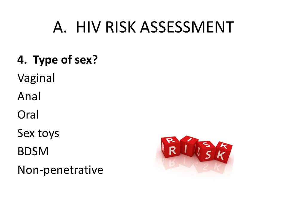 A. HIV RISK ASSESSMENT 4. Type of sex Vaginal Anal Oral Sex toys BDSM Non-penetrative