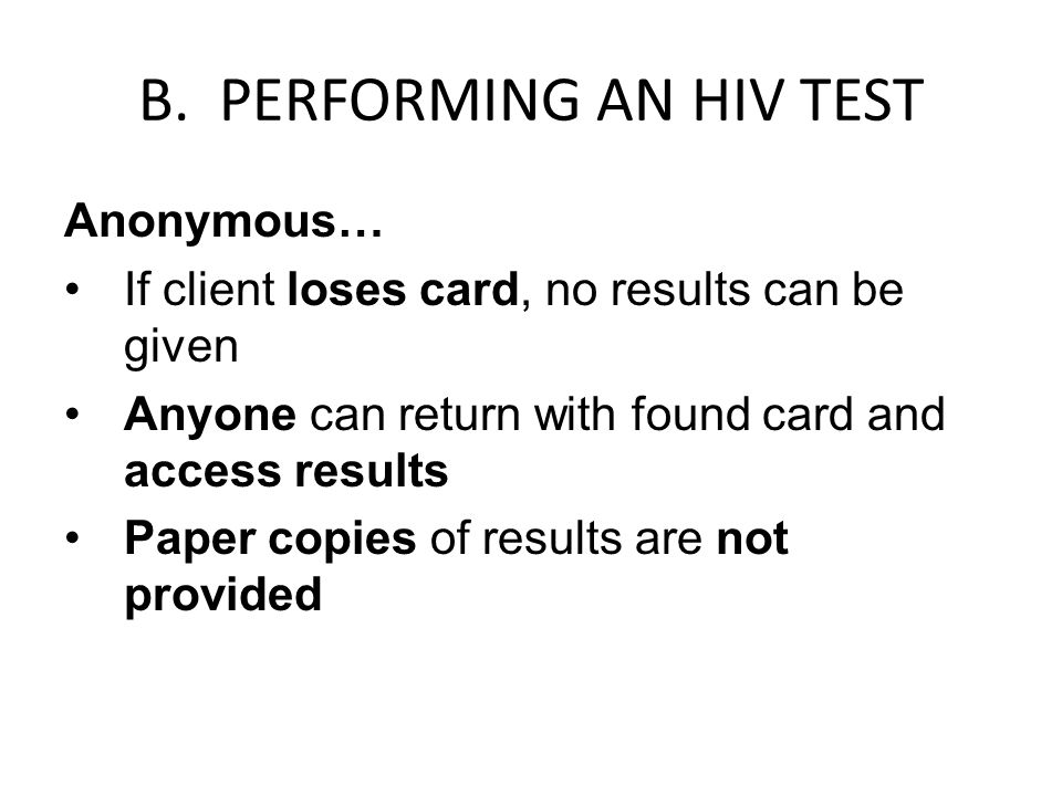B. PERFORMING AN HIV TEST Anonymous… If client loses card, no results can be given Anyone can return with found card and access results Paper copies o