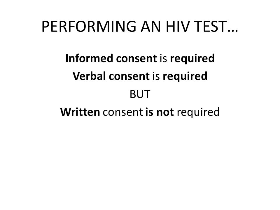 PERFORMING AN HIV TEST… Informed consent is required Verbal consent is required BUT Written consent is not required