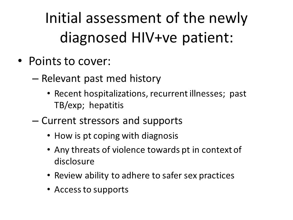 Initial assessment of the newly diagnosed HIV+ve patient: Points to cover: – Relevant past med history Recent hospitalizations, recurrent illnesses; past TB/exp; hepatitis – Current stressors and supports How is pt coping with diagnosis Any threats of violence towards pt in context of disclosure Review ability to adhere to safer sex practices Access to supports