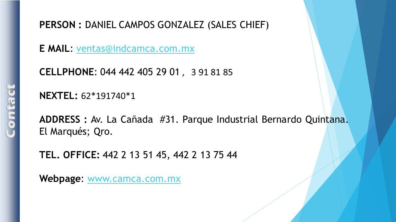 PERSON : DANIEL CAMPOS GONZALEZ (SALES CHIEF) E MAIL: ventas@indcamca.com.mxventas@indcamca.com.mx CELLPHONE: 044 442 405 29 01, 3 91 81 85 NEXTEL: 62*191740*1 ADDRESS : Av.