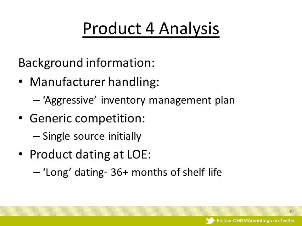 Product 4 Analysis Background information: Manufacturer handling: – Aggressive inventory management plan Generic competition: – Single source initially Product dating at LOE: – Long dating- 36+ months of shelf life 40