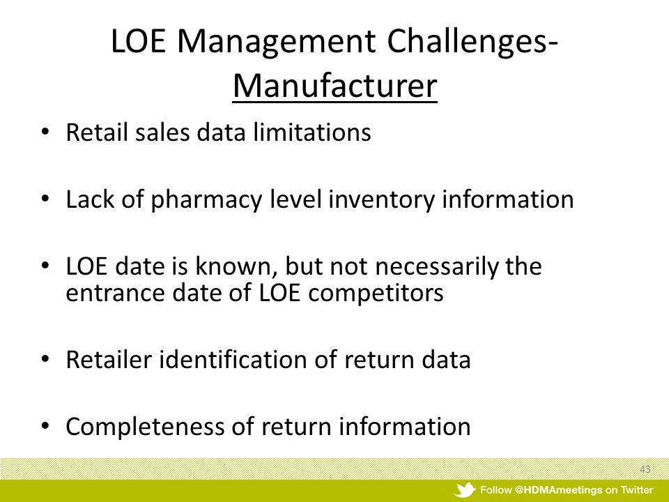 LOE Management Challenges- Manufacturer Retail sales data limitations Lack of pharmacy level inventory information LOE date is known, but not necessarily the entrance date of LOE competitors Retailer identification of return data Completeness of return information 43
