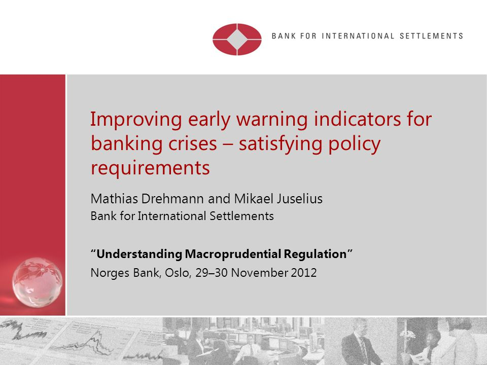 Restricted Improving early warning indicators for banking crises – satisfying policy requirements Mathias Drehmann and Mikael Juselius Bank for International Settlements Understanding Macroprudential Regulation Norges Bank, Oslo, 29–30 November 2012