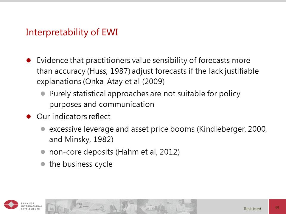 Restricted Interpretability of EWI Evidence that practitioners value sensibility of forecasts more than accuracy (Huss, 1987) adjust forecasts if the lack justifiable explanations (Onka-Atay et al (2009) Purely statistical approaches are not suitable for policy purposes and communication Our indicators reflect excessive leverage and asset price booms (Kindleberger, 2000, and Minsky, 1982) non-core deposits (Hahm et al, 2012) the business cycle 15