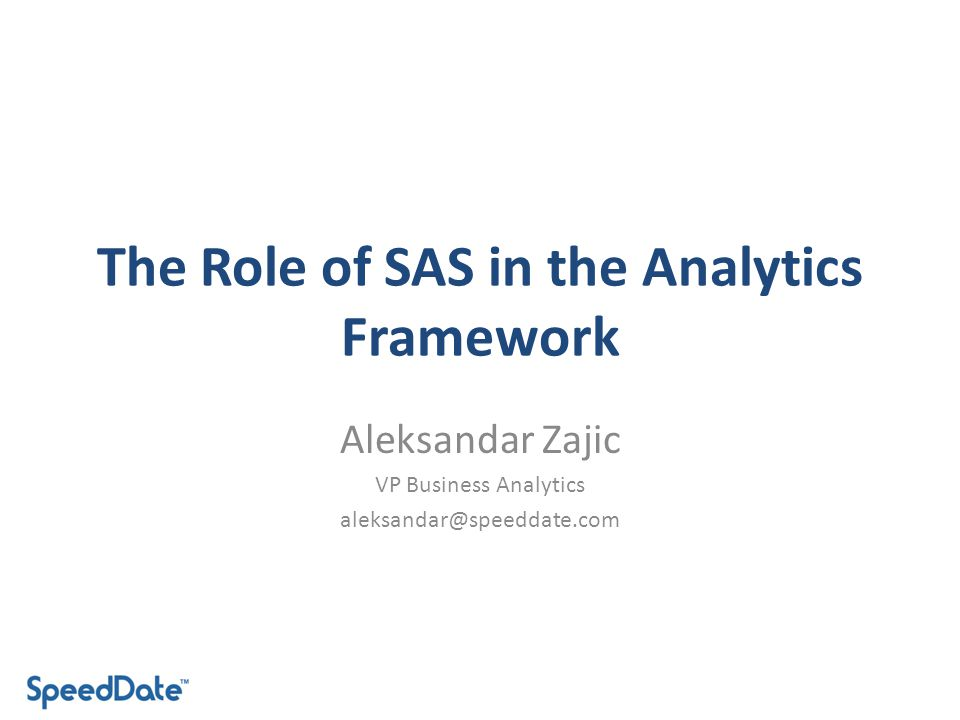 The Role of SAS in the Analytics Framework Aleksandar Zajic VP Business Analytics aleksandar@speeddate.com