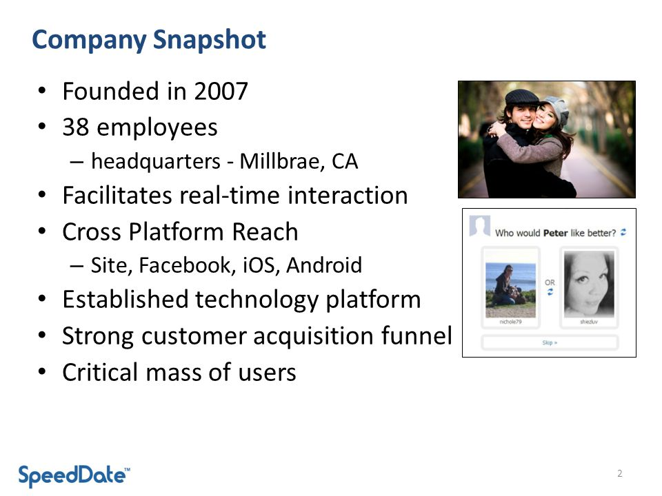 Company Snapshot Founded in employees – headquarters - Millbrae, CA Facilitates real-time interaction Cross Platform Reach – Site, Facebook, iOS, Android Established technology platform Strong customer acquisition funnel Critical mass of users 2