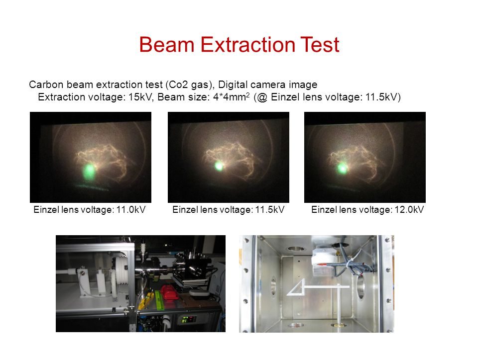 Beam Extraction Test Carbon beam extraction test (Co2 gas), Digital camera image Extraction voltage: 15kV, Beam size: 4*4mm 2 Einzel lens voltage: 11.5kV) Einzel lens voltage: 11.0kV Einzel lens voltage: 11.5kV Einzel lens voltage: 12.0kV