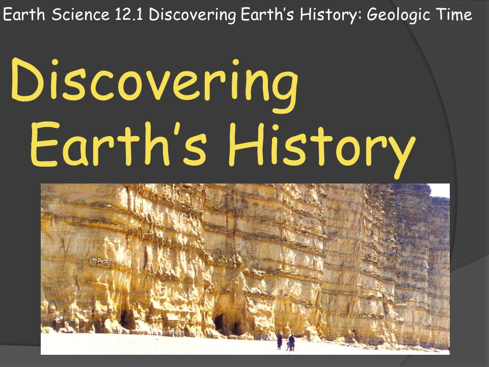 Earth Science 12.1 Discovering Earths History: Geologic Time Discovering Earths History