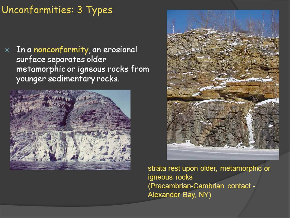 Unconformities: 3 Types In a nonconformity, an erosional surface separates older metamorphic or igneous rocks from younger sedimentary rocks. Younger