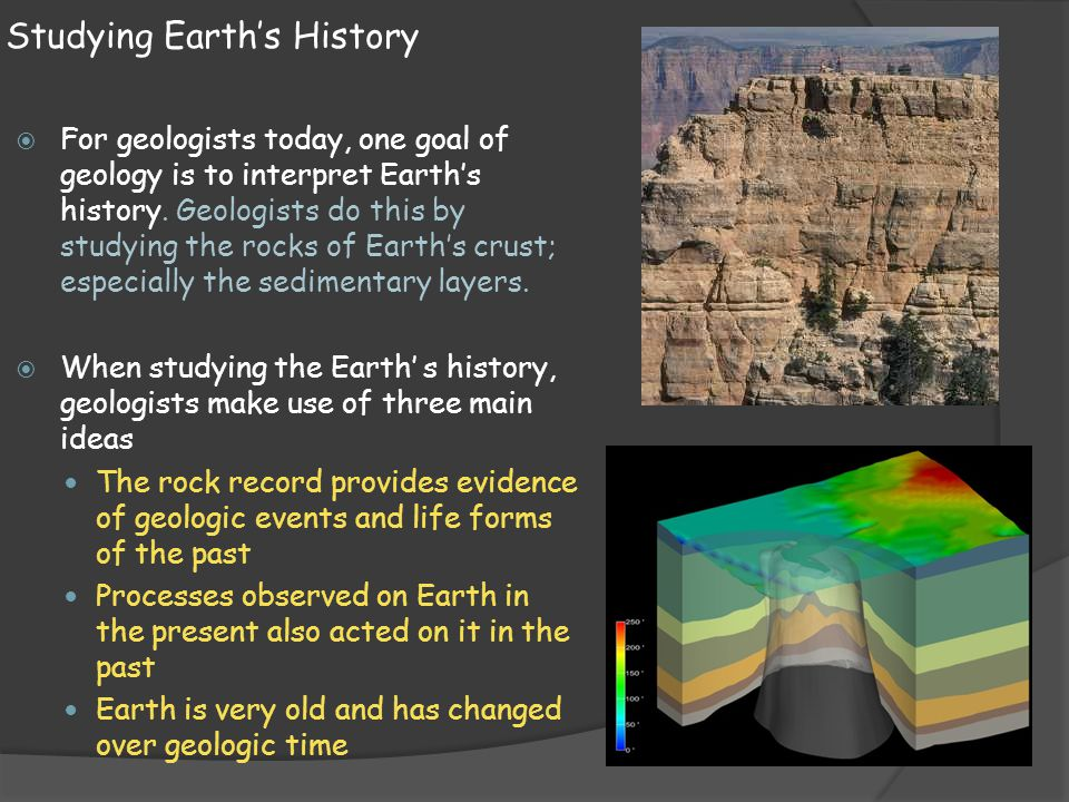 Studying Earths History For geologists today, one goal of geology is to interpret Earths history. Geologists do this by studying the rocks of Earths c