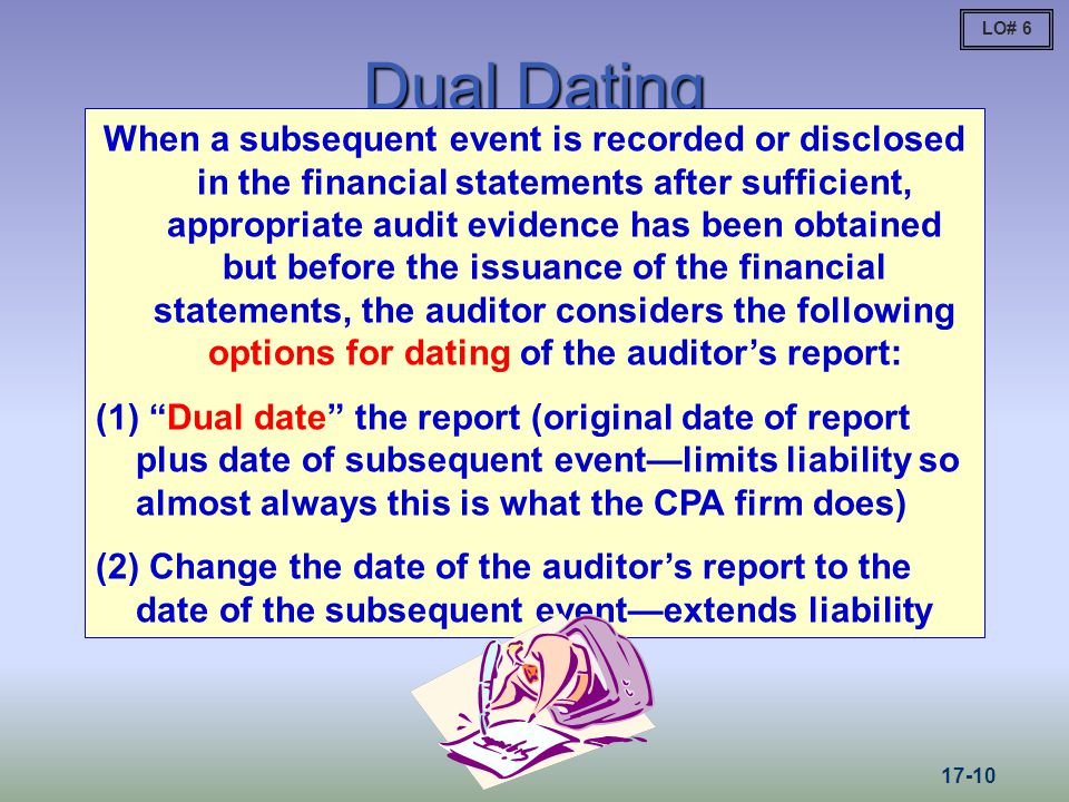 Dual Dating When a subsequent event is recorded or disclosed in the financial statements after sufficient, appropriate audit evidence has been obtained but before the issuance of the financial statements, the auditor considers the following options for dating of the auditors report: (1) Dual date the report (original date of report plus date of subsequent eventlimits liability so almost always this is what the CPA firm does) (2) Change the date of the auditors report to the date of the subsequent eventextends liability LO# 6 17-10