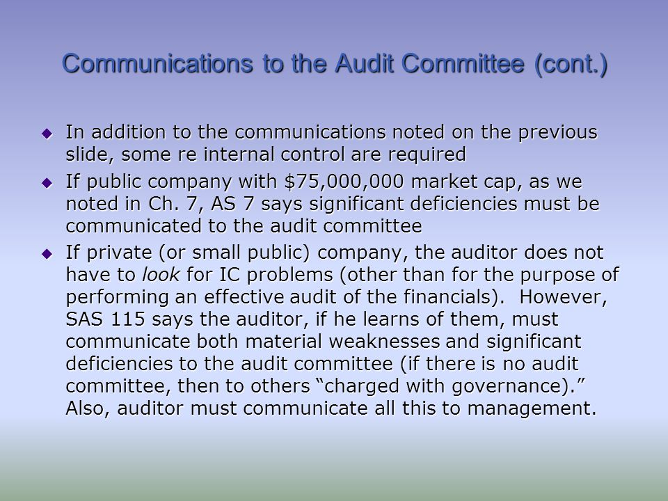 Communications to the Audit Committee (cont.) In addition to the communications noted on the previous slide, some re internal control are required In addition to the communications noted on the previous slide, some re internal control are required If public company with $75,000,000 market cap, as we noted in Ch.