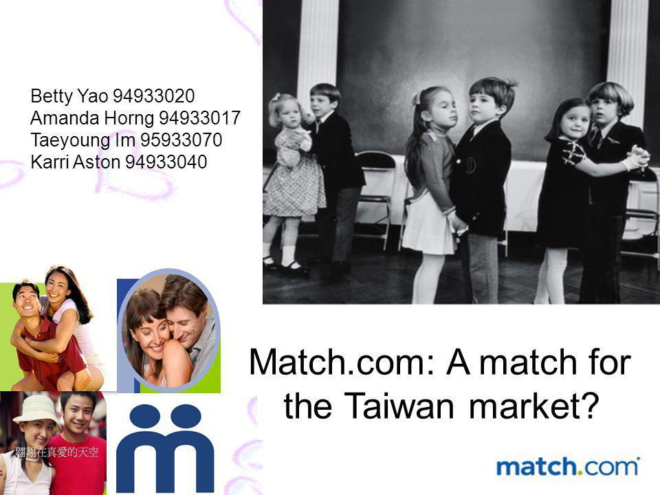 Betty Yao 94933020 Amanda Horng 94933017 Taeyoung Im 95933070 Karri Aston 94933040 Match.com: A match for the Taiwan market