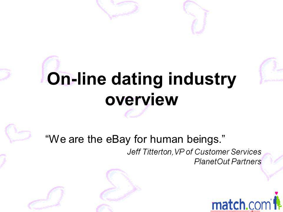 On-line dating industry overview We are the eBay for human beings.