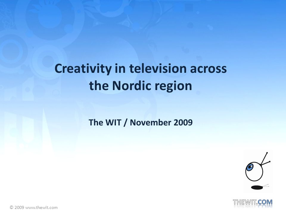 © 2009 www.thewit.com Creativity in television across the Nordic region The WIT / November 2009