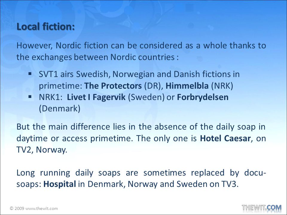© 2009 www.thewit.com Local fiction: However, Nordic fiction can be considered as a whole thanks to the exchanges between Nordic countries : SVT1 airs Swedish, Norwegian and Danish fictions in primetime: The Protectors (DR), Himmelbla (NRK) NRK1: Livet I Fagervik (Sweden) or Forbrydelsen (Denmark) But the main difference lies in the absence of the daily soap in daytime or access primetime.