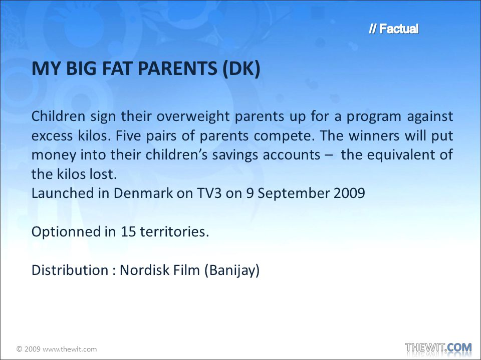 © 2009 www.thewit.com MY BIG FAT PARENTS (DK) Children sign their overweight parents up for a program against excess kilos.