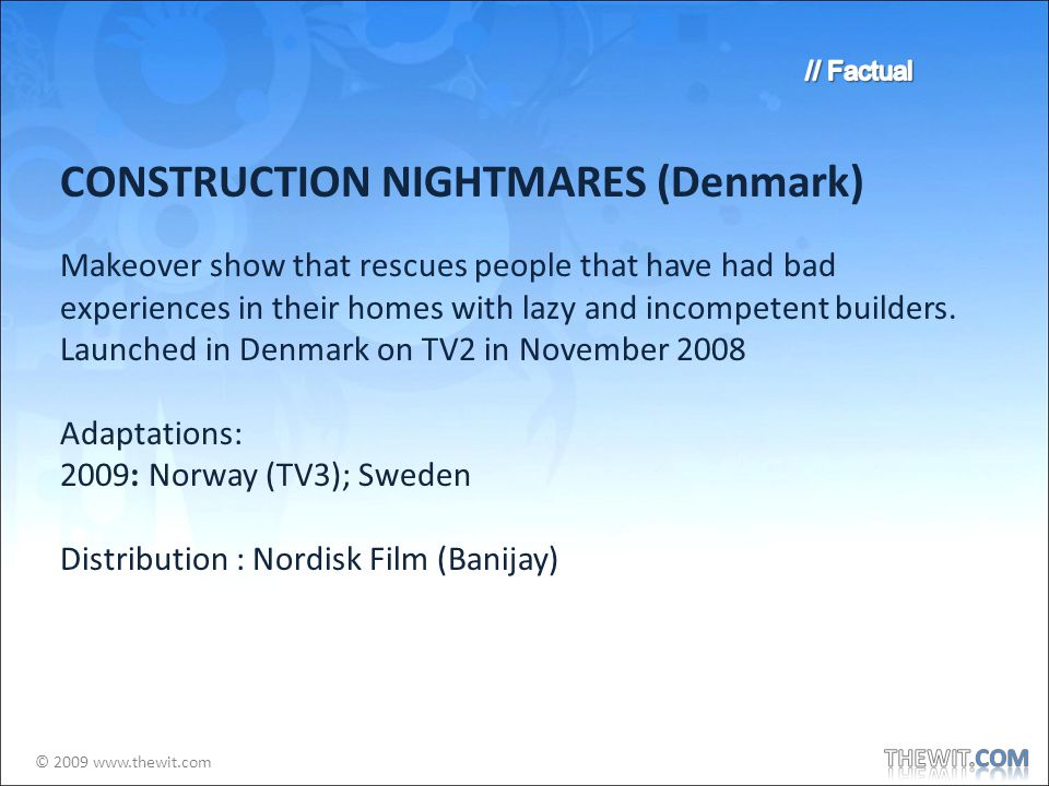 © 2009 www.thewit.com CONSTRUCTION NIGHTMARES (Denmark) Makeover show that rescues people that have had bad experiences in their homes with lazy and incompetent builders.