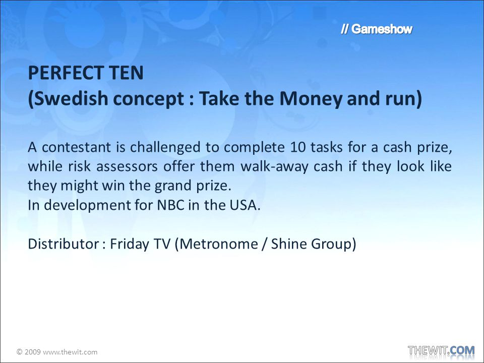 © 2009 www.thewit.com PERFECT TEN (Swedish concept : Take the Money and run) A contestant is challenged to complete 10 tasks for a cash prize, while risk assessors offer them walk-away cash if they look like they might win the grand prize.