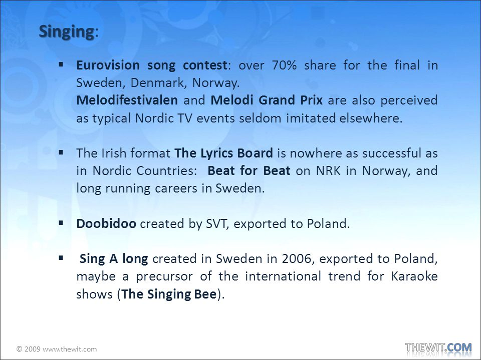 © 2009 www.thewit.com Singing Singing: Eurovision song contest: over 70% share for the final in Sweden, Denmark, Norway.