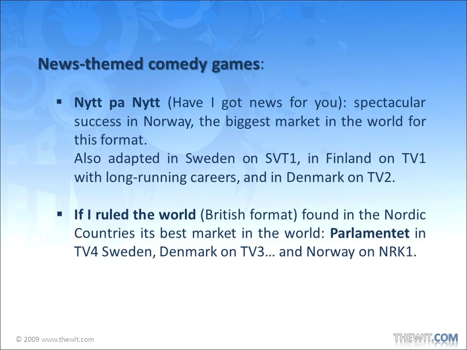 © 2009 www.thewit.com News-themed comedy games News-themed comedy games: Nytt pa Nytt (Have I got news for you): spectacular success in Norway, the biggest market in the world for this format.