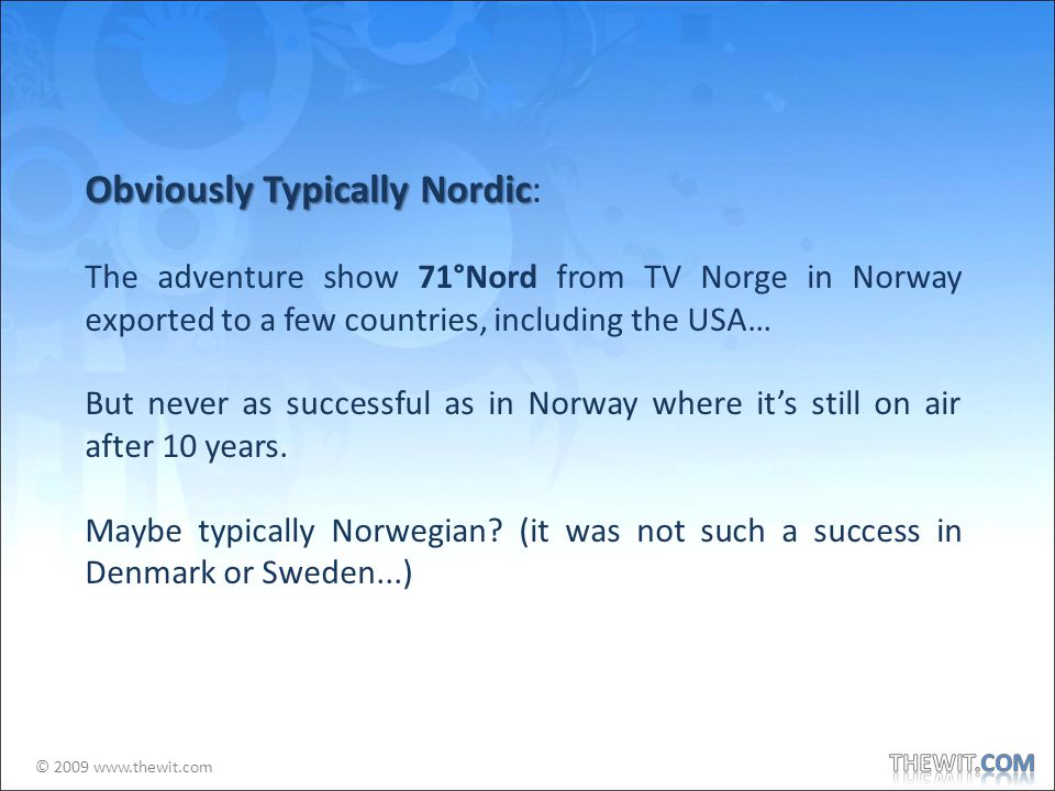© 2009 www.thewit.com Obviously Typically Nordic Obviously Typically Nordic: The adventure show 71°Nord from TV Norge in Norway exported to a few countries, including the USA… But never as successful as in Norway where its still on air after 10 years.
