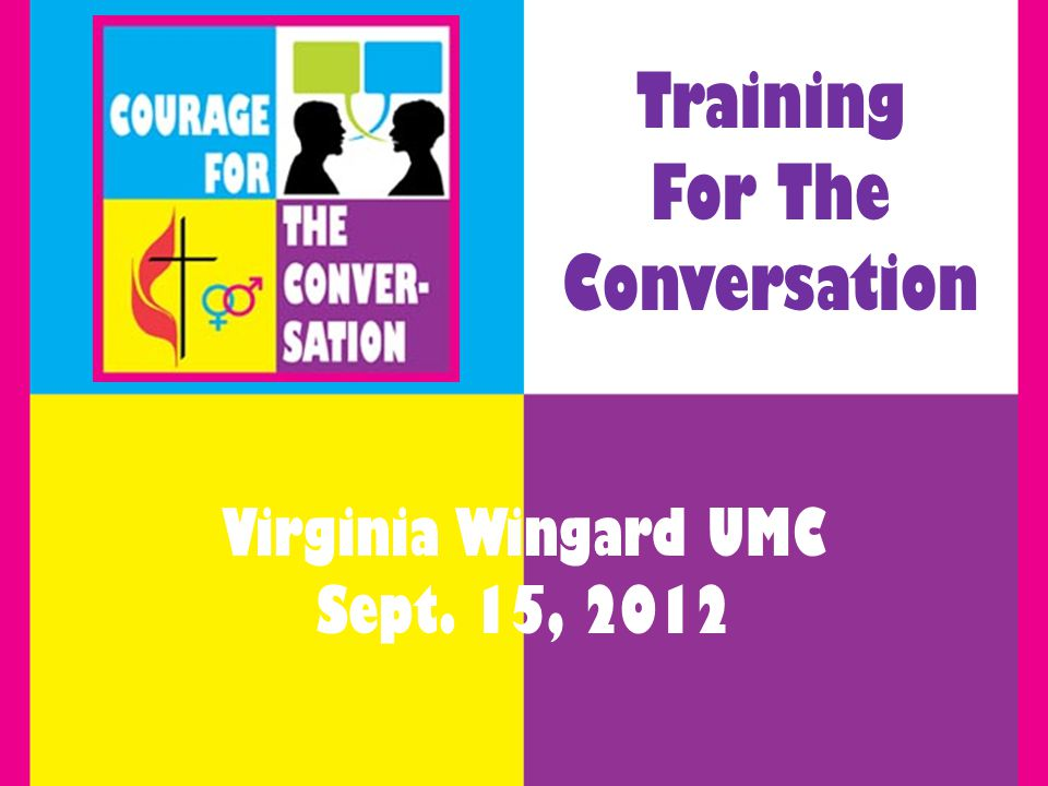 Training For The Conversation Virginia Wingard UMC Sept. 15, 2012