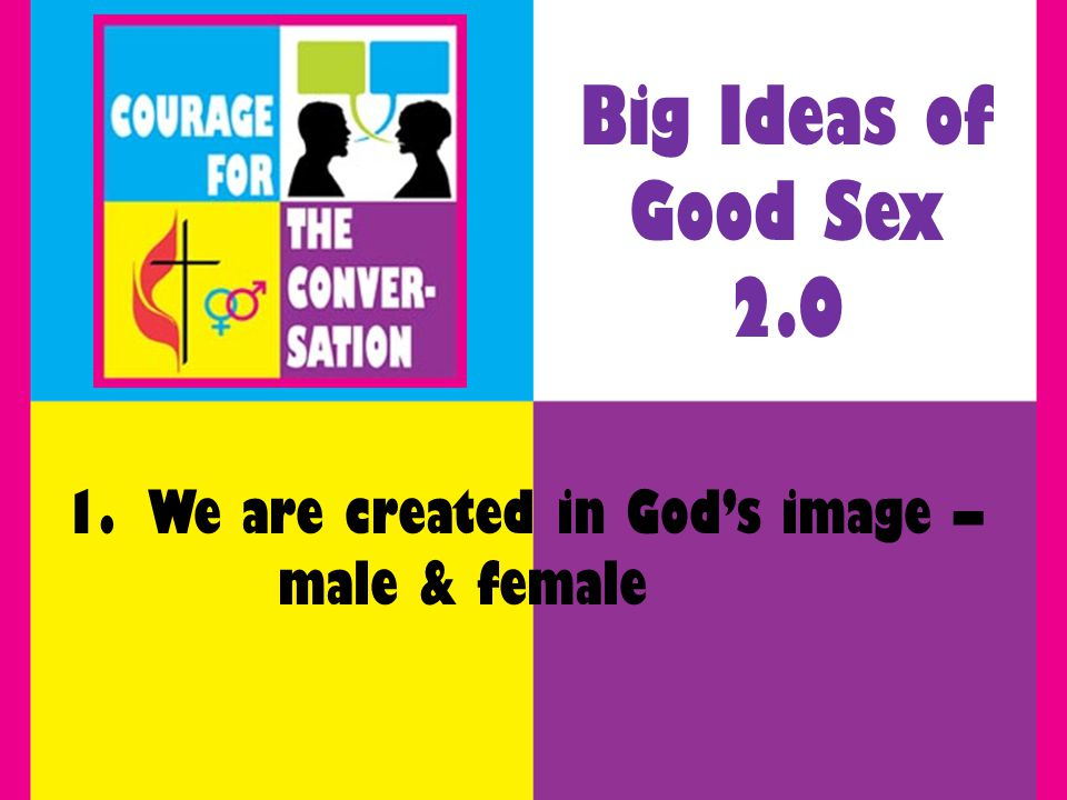 1. We are created in Gods image – male & female Big Ideas of Good Sex 2.0