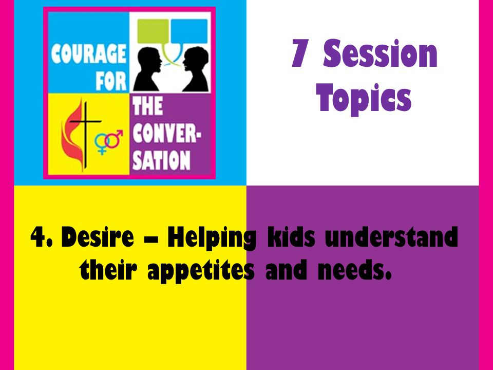 4. Desire – Helping kids understand their appetites and needs. 7 Session Topics