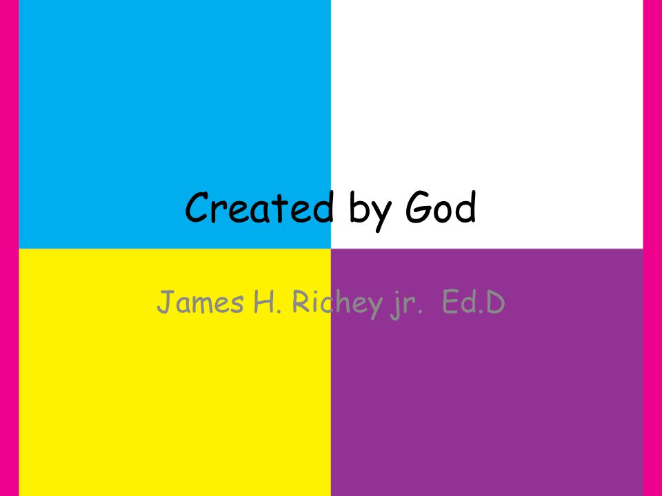 Created by God James H. Richey jr. Ed.D